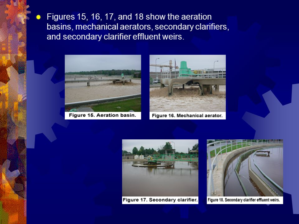  Figures 15, 16, 17, and 18 show the aeration basins, mechanical aerators, secondary clarifiers, and secondary clarifier effluent weirs.