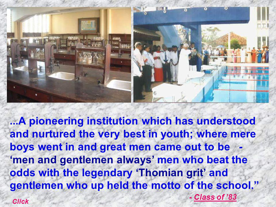 ...A pioneering institution which has understood and nurtured the very best in youth; where mere boys went in and great men came out to be - 'men and gentlemen always' men who beat the odds with the legendary 'Thomian grit' and gentlemen who up held the motto of the school. - Class of '83 Click