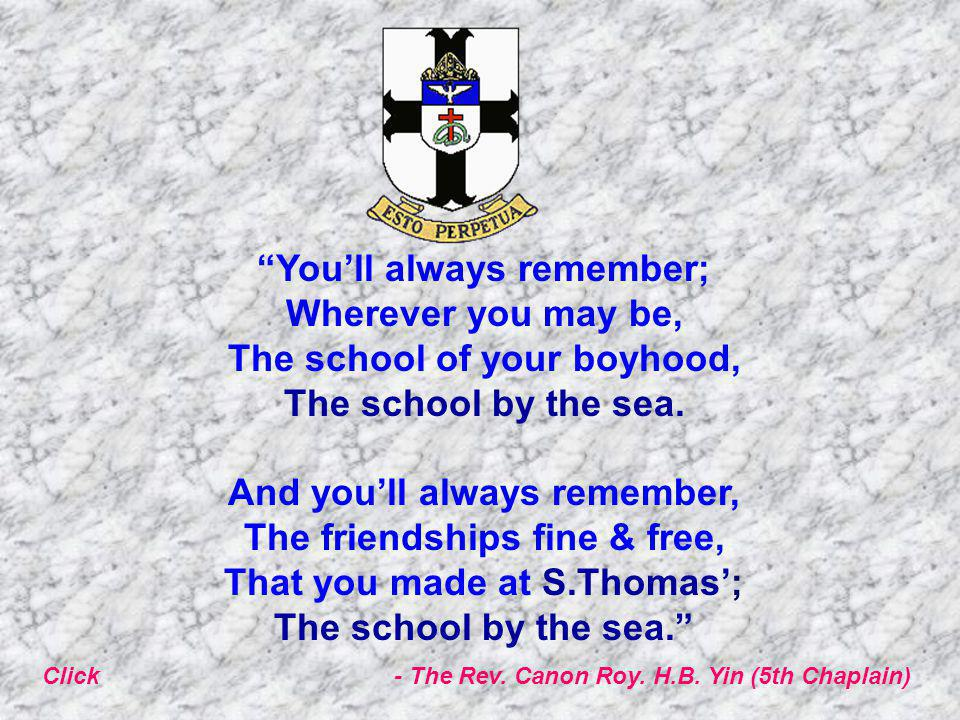 You'll always remember; Wherever you may be, The school of your boyhood, The school by the sea.