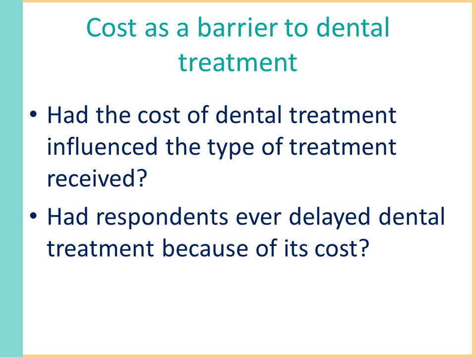 Cost as a barrier to dental treatment Had the cost of dental treatment influenced the type of treatment received.