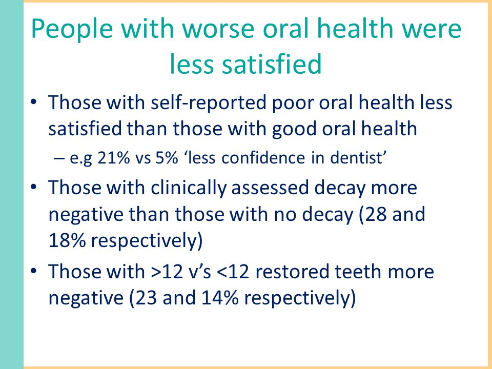People with worse oral health were less satisfied Those with self-reported poor oral health less satisfied than those with good oral health – e.g 21% vs 5% 'less confidence in dentist' Those with clinically assessed decay more negative than those with no decay (28 and 18% respectively) Those with >12 v's <12 restored teeth more negative (23 and 14% respectively)