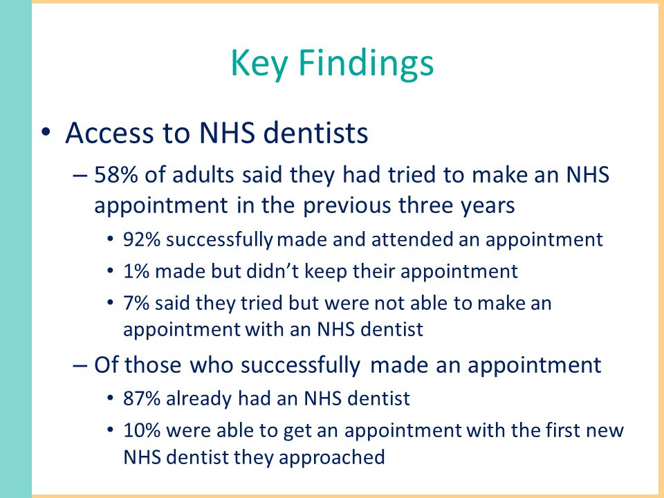 Key Findings Access to NHS dentists – 58% of adults said they had tried to make an NHS appointment in the previous three years 92% successfully made and attended an appointment 1% made but didn't keep their appointment 7% said they tried but were not able to make an appointment with an NHS dentist – Of those who successfully made an appointment 87% already had an NHS dentist 10% were able to get an appointment with the first new NHS dentist they approached