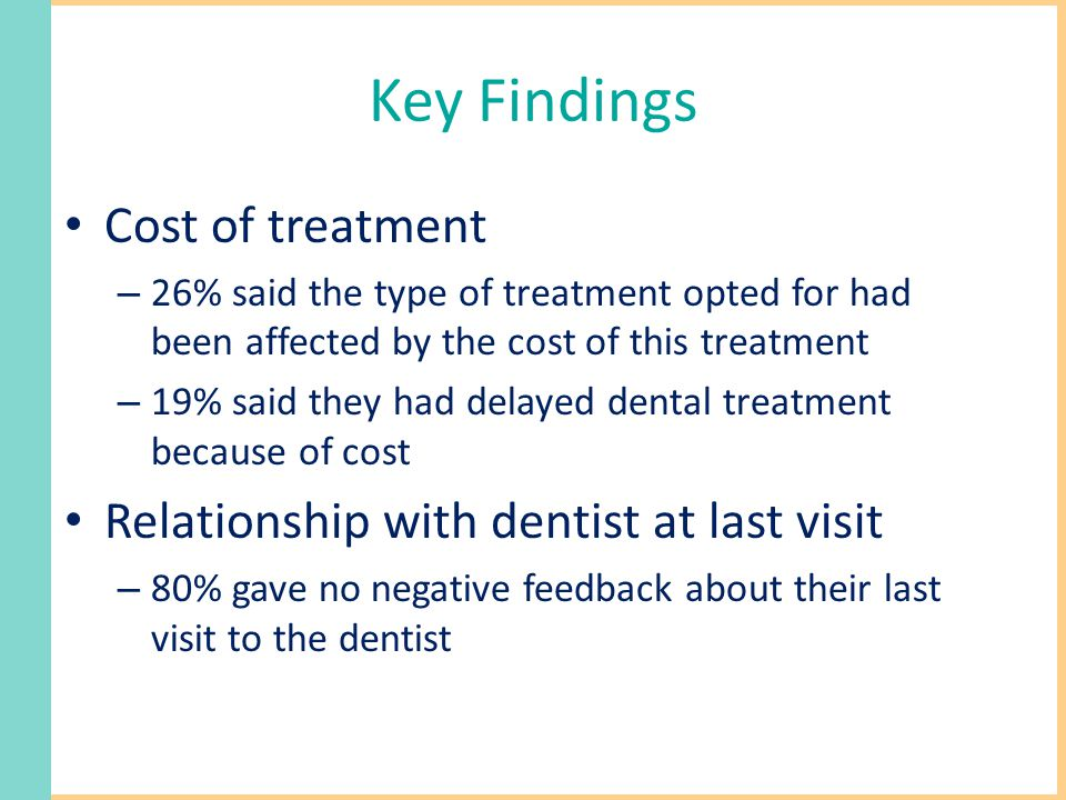 Key Findings Cost of treatment – 26% said the type of treatment opted for had been affected by the cost of this treatment – 19% said they had delayed dental treatment because of cost Relationship with dentist at last visit – 80% gave no negative feedback about their last visit to the dentist