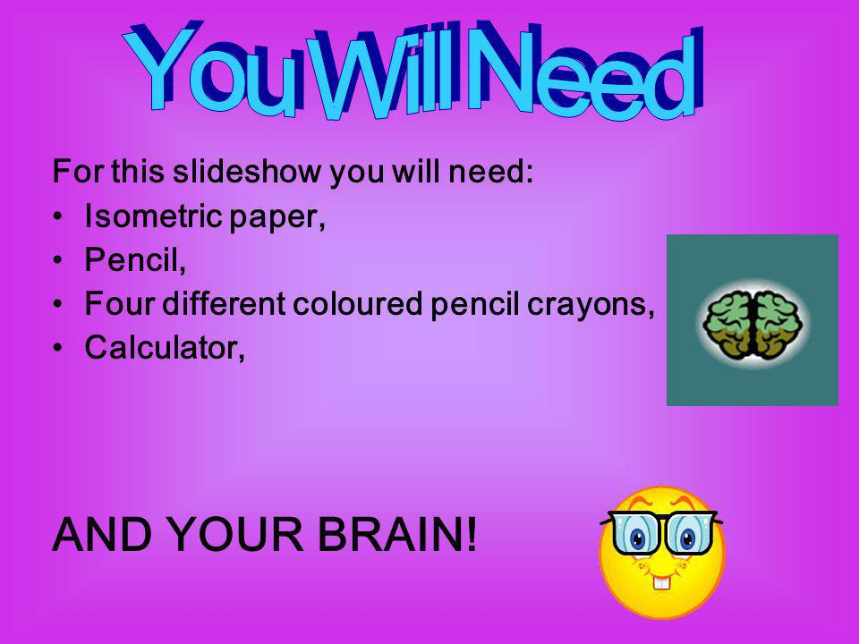 For this slideshow you will need: Isometric paper, Pencil, Four different coloured pencil crayons, Calculator, AND YOUR BRAIN!