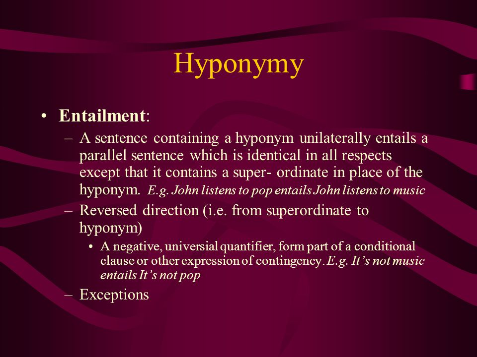 Hyponymy Definition: The meaning of a word which must be said to be includedd in that of another – Inclusion. X is a kind of Y : i.e. x is the hyponym