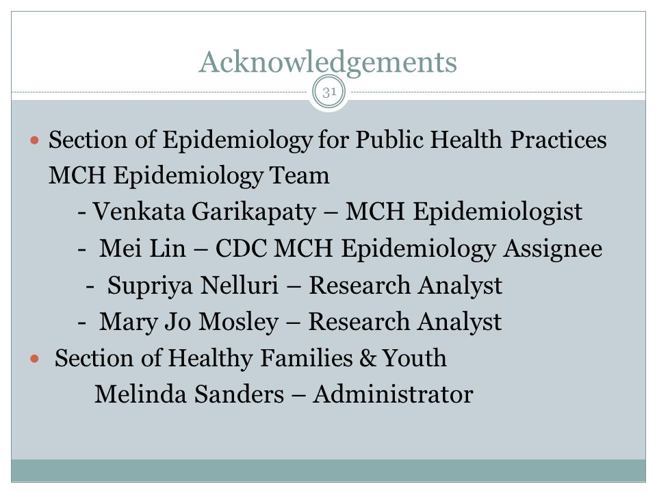 Acknowledgements Section of Epidemiology for Public Health Practices MCH Epidemiology Team - Venkata Garikapaty – MCH Epidemiologist - Mei Lin – CDC M