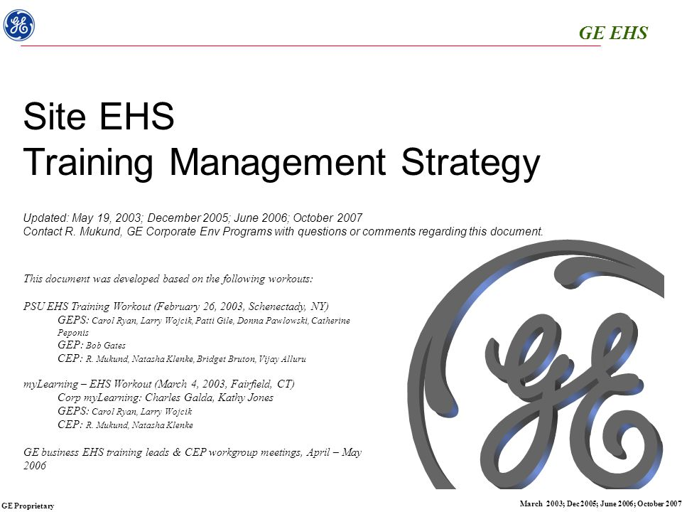 GE EHS GE Proprietary March 2003; Dec 2005; June 2006; October 2007 GE EHS Training Overview EHS Training Management Challenges: Administration & Delivery EHS Training Review Y2002: 1,200,000+ EHS regulatory compliance training units across GE businesses Each GE site must manage its EHS training matrix based on site-specific activity/risk-based requirements governed by national/local regulations and GE required practices Compliance required EHS training is unlike personal/skills development – must be defined by an EHS leader through technical review of individual job activities/risks and regulatory requirements Managing regulatory EHS training requirements is responsibility of site manager(s) and EHS leader.