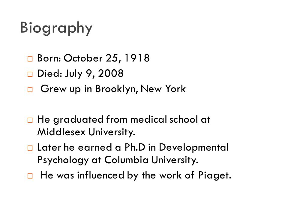 Biography  Born: October 25, 1918  Died: July 9, 2008  Grew up in Brooklyn, New York  He graduated from medical school at Middlesex University.