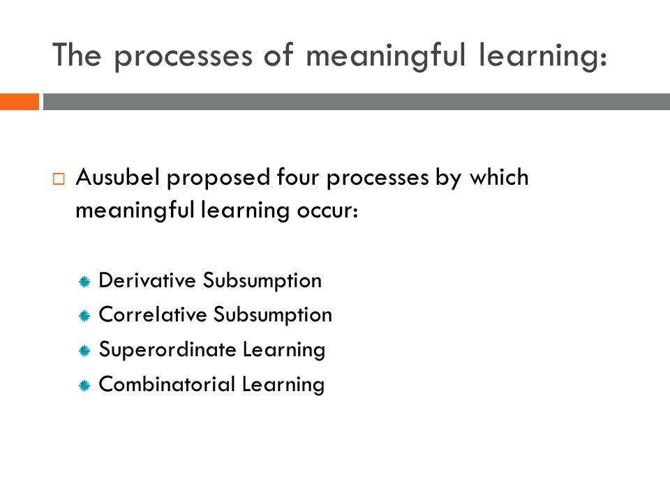 The processes of meaningful learning:  Ausubel proposed four processes by which meaningful learning occur: Derivative Subsumption Correlative Subsumption Superordinate Learning Combinatorial Learning