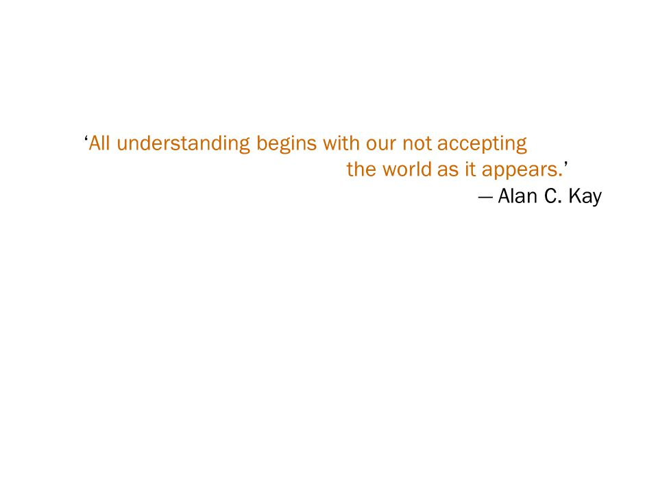 'All understanding begins with our not accepting the world as it appears.' — Alan C. Kay