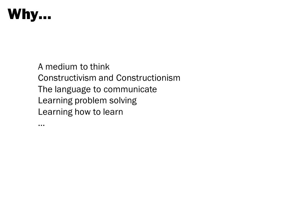 Why… A medium to think Constructivism and Constructionism The language to communicate Learning problem solving Learning how to learn …