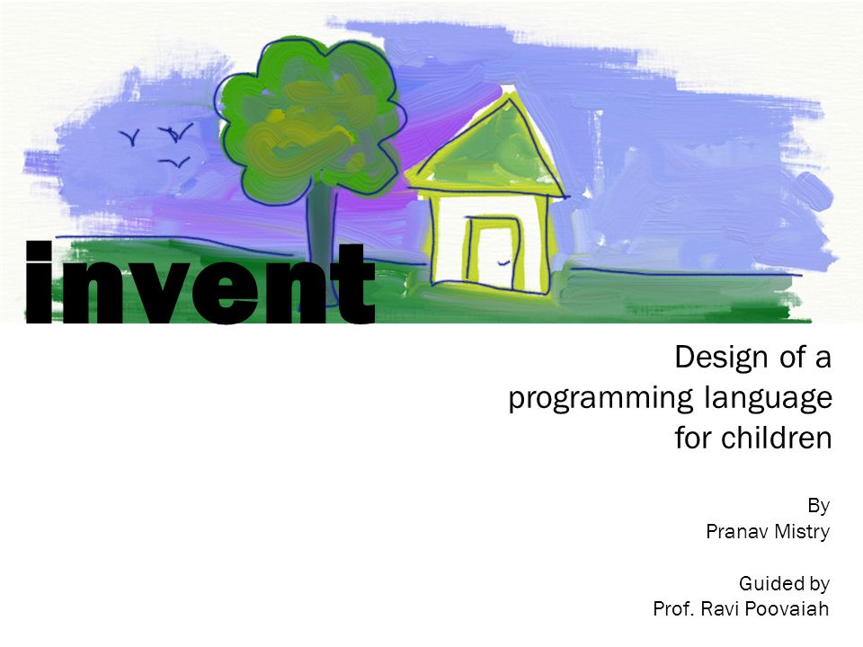 invent Design of a programming language for children By Pranav Mistry Guided by Prof. Ravi Poovaiah