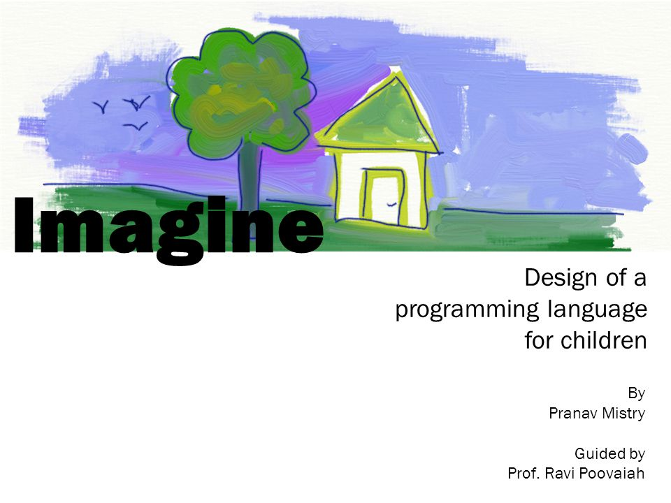 Imagine Design of a programming language for children By Pranav Mistry Guided by Prof.