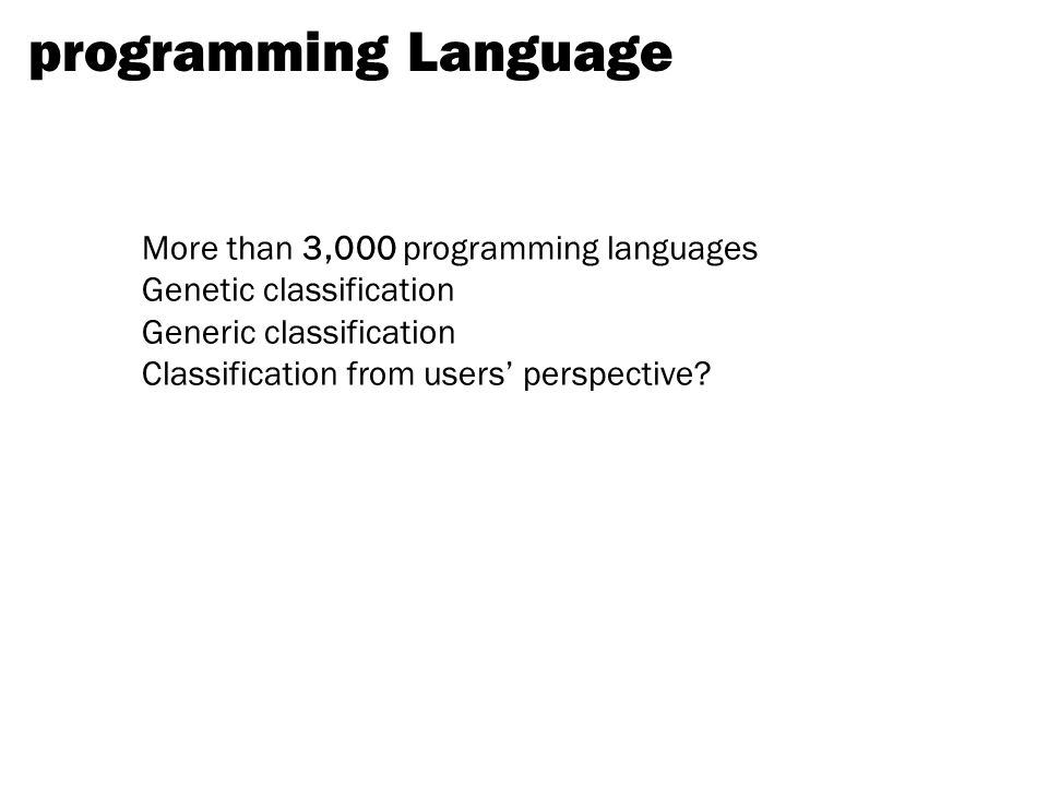 programming Language More than 3,000 programming languages Genetic classification Generic classification Classification from users' perspective?