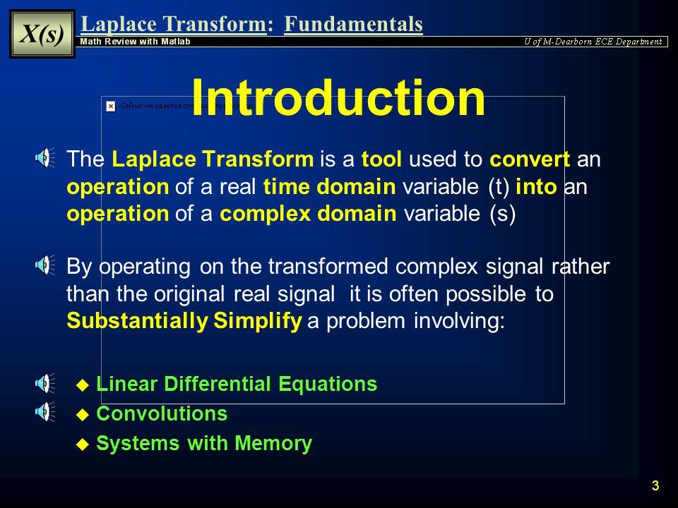 Laplace Transform: X(s) Fundamentals 2 Laplace Transform Fundamentals  Introduction to the Laplace Transform Introduction  Laplace Transform Definition Laplace Transform  Region of Convergence Region of Convergence  Inverse Laplace Transform Inverse Laplace Transform  Properties of the Laplace Transform Properties