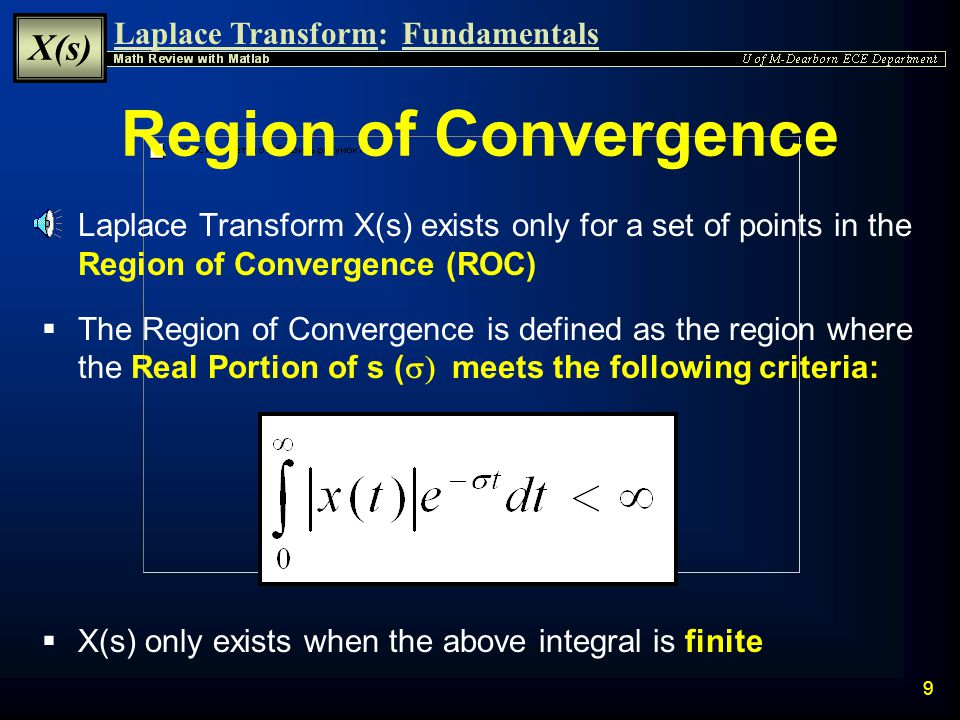 Laplace Transform: X(s) Fundamentals 8 |X(s)| Depends on   The Magnitude of X(s) is bounded by the integral of the multiplied magnitudes of x(t), e -  t, and e -j  t  e -  t is a Real number, therefore |e -  t | = e -  t  e -j  t is a Complex number with a magnitude of 1  Therefore the Magnitude Bound of X(s) is dependent only upon the magnitude of x(t) and the Real Part of s