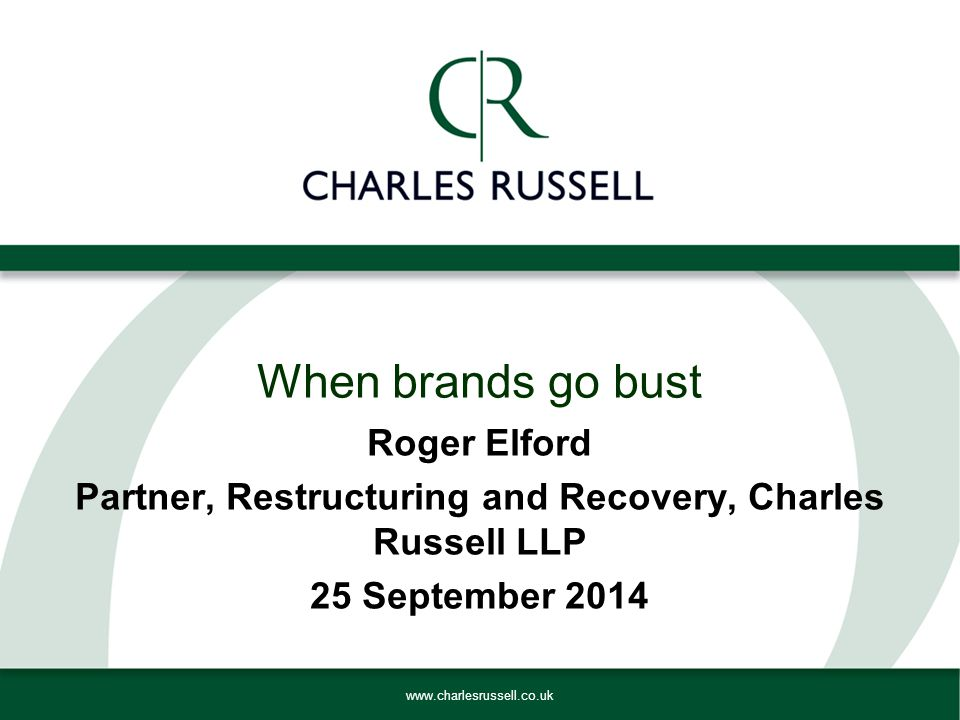 www.charlesrussell.co.uk Roger Elford Partner, Restructuring and Recovery, Charles Russell LLP 25 September 2014 When brands go bust