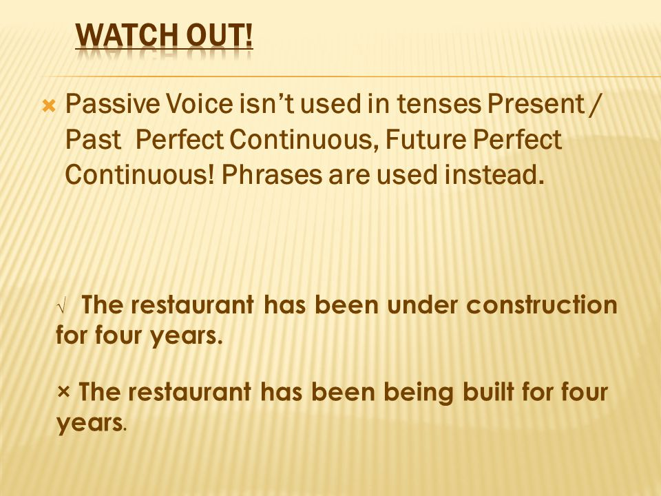  Passive Voice isn't used in tenses Present / Past Perfect Continuous, Future Perfect Continuous! Phrases are used instead. √ The restaurant has been