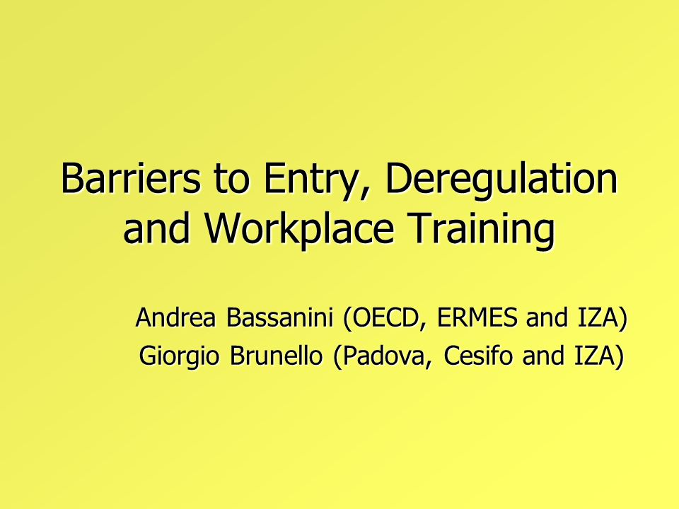 Barriers to Entry, Deregulation and Workplace Training Andrea Bassanini (OECD, ERMES and IZA) Giorgio Brunello (Padova, Cesifo and IZA)