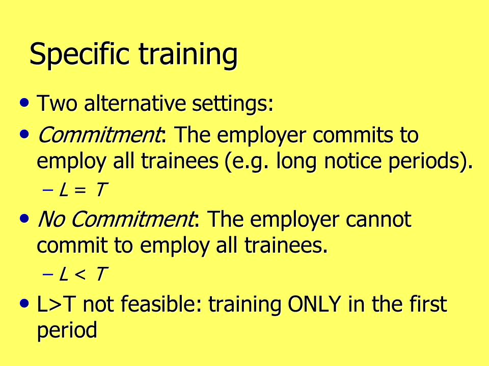 Specific training Two alternative settings: Two alternative settings: Commitment: The employer commits to employ all trainees (e.g. long notice period