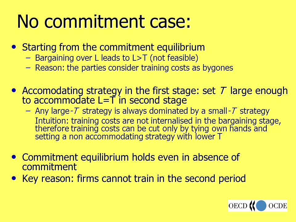 No commitment case: Starting from the commitment equilibrium Starting from the commitment equilibrium –Bargaining over L leads to L>T (not feasible) –Reason: the parties consider training costs as bygones Accomodating strategy in the first stage: set T large enough to accommodate L=T in second stage Accomodating strategy in the first stage: set T large enough to accommodate L=T in second stage –Any large-T strategy is always dominated by a small-T strategy Intuition: training costs are not internalised in the bargaining stage, therefore training costs can be cut only by tying own hands and setting a non accommodating strategy with lower T Commitment equilibrium holds even in absence of commitment Commitment equilibrium holds even in absence of commitment Key reason: firms cannot train in the second period Key reason: firms cannot train in the second period