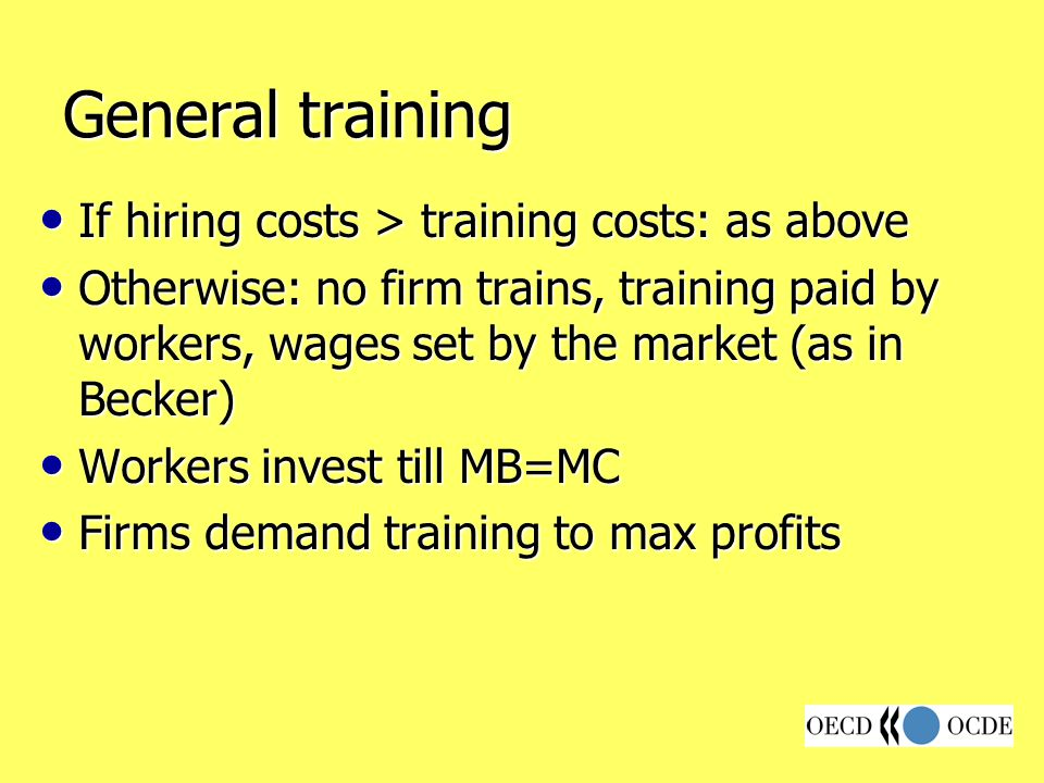 General training If hiring costs > training costs: as above If hiring costs > training costs: as above Otherwise: no firm trains, training paid by workers, wages set by the market (as in Becker) Otherwise: no firm trains, training paid by workers, wages set by the market (as in Becker) Workers invest till MB=MC Workers invest till MB=MC Firms demand training to max profits Firms demand training to max profits