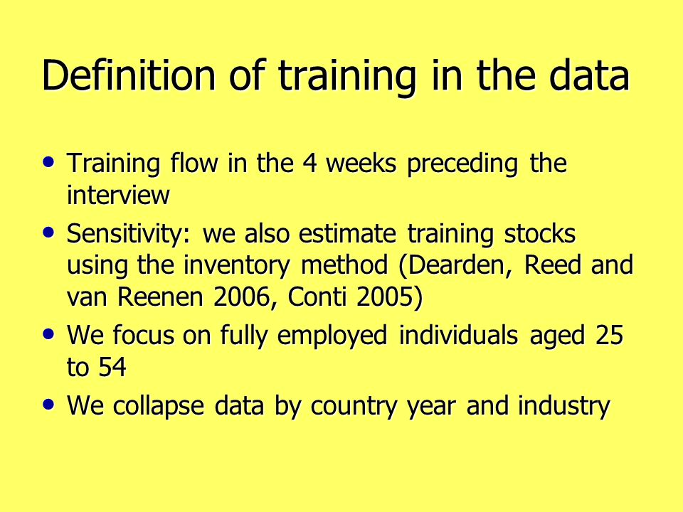 Definition of training in the data Training flow in the 4 weeks preceding the interview Training flow in the 4 weeks preceding the interview Sensitivity: we also estimate training stocks using the inventory method (Dearden, Reed and van Reenen 2006, Conti 2005) Sensitivity: we also estimate training stocks using the inventory method (Dearden, Reed and van Reenen 2006, Conti 2005) We focus on fully employed individuals aged 25 to 54 We focus on fully employed individuals aged 25 to 54 We collapse data by country year and industry We collapse data by country year and industry