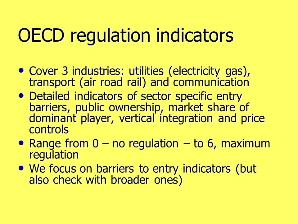 OECD regulation indicators Cover 3 industries: utilities (electricity gas), transport (air road rail) and communication Cover 3 industries: utilities (electricity gas), transport (air road rail) and communication Detailed indicators of sector specific entry barriers, public ownership, market share of dominant player, vertical integration and price controls Detailed indicators of sector specific entry barriers, public ownership, market share of dominant player, vertical integration and price controls Range from 0 – no regulation – to 6, maximum regulation Range from 0 – no regulation – to 6, maximum regulation We focus on barriers to entry indicators (but also check with broader ones) We focus on barriers to entry indicators (but also check with broader ones)