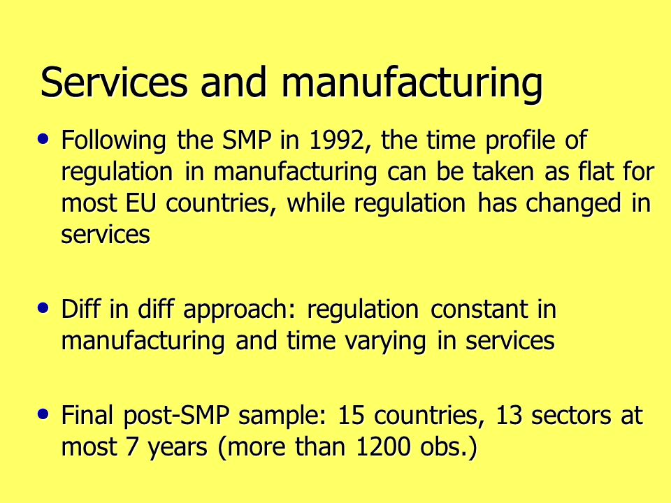 Services and manufacturing Following the SMP in 1992, the time profile of regulation in manufacturing can be taken as flat for most EU countries, while regulation has changed in services Following the SMP in 1992, the time profile of regulation in manufacturing can be taken as flat for most EU countries, while regulation has changed in services Diff in diff approach: regulation constant in manufacturing and time varying in services Diff in diff approach: regulation constant in manufacturing and time varying in services Final post-SMP sample: 15 countries, 13 sectors at most 7 years (more than 1200 obs.) Final post-SMP sample: 15 countries, 13 sectors at most 7 years (more than 1200 obs.)