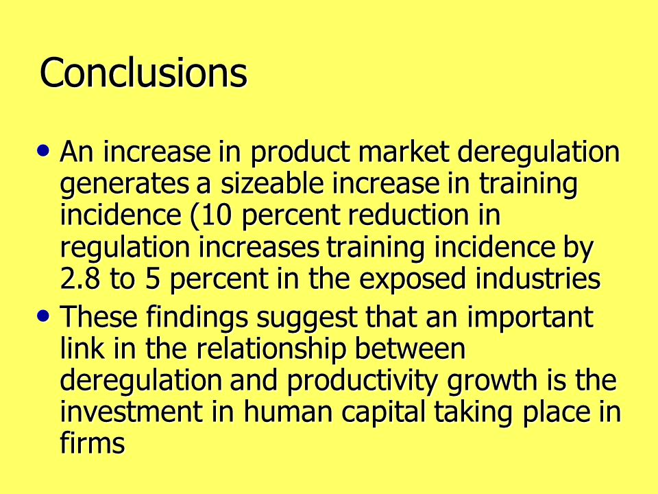Conclusions An increase in product market deregulation generates a sizeable increase in training incidence (10 percent reduction in regulation increases training incidence by 2.8 to 5 percent in the exposed industries An increase in product market deregulation generates a sizeable increase in training incidence (10 percent reduction in regulation increases training incidence by 2.8 to 5 percent in the exposed industries These findings suggest that an important link in the relationship between deregulation and productivity growth is the investment in human capital taking place in firms These findings suggest that an important link in the relationship between deregulation and productivity growth is the investment in human capital taking place in firms