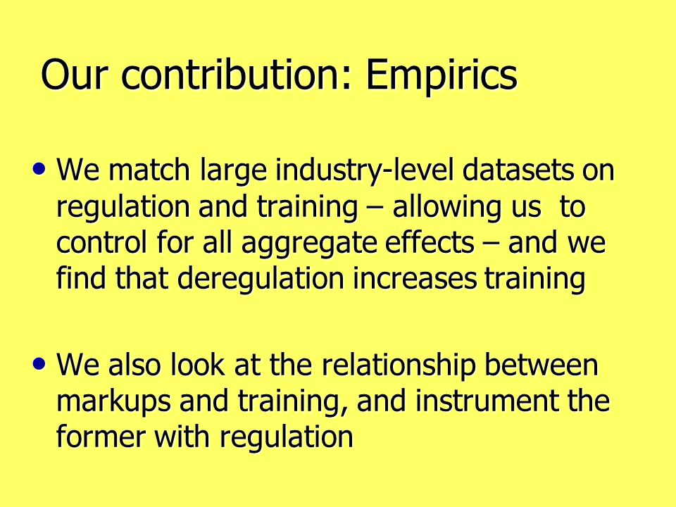 Our contribution: Empirics We match large industry-level datasets on regulation and training – allowing us to control for all aggregate effects – and we find that deregulation increases training We match large industry-level datasets on regulation and training – allowing us to control for all aggregate effects – and we find that deregulation increases training We also look at the relationship between markups and training, and instrument the former with regulation We also look at the relationship between markups and training, and instrument the former with regulation
