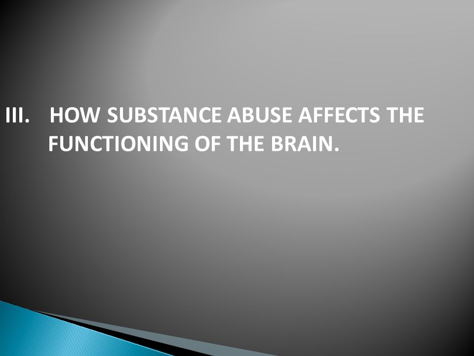 III.HOW SUBSTANCE ABUSE AFFECTS THE FUNCTIONING OF THE BRAIN.
