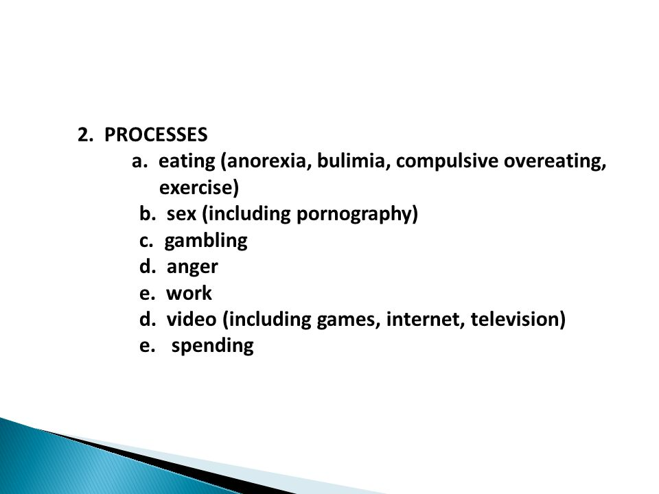 2. PROCESSES a. eating (anorexia, bulimia, compulsive overeating, exercise) b.