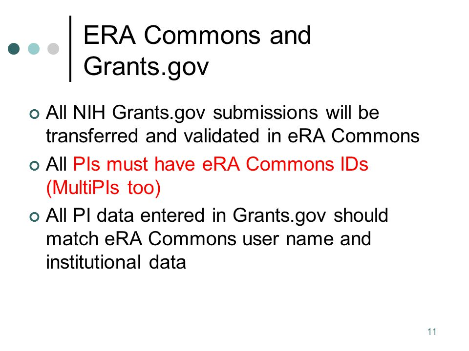 11 ERA Commons and Grants.gov All NIH Grants.gov submissions will be transferred and validated in eRA Commons All PIs must have eRA Commons IDs (MultiPIs too) All PI data entered in Grants.gov should match eRA Commons user name and institutional data