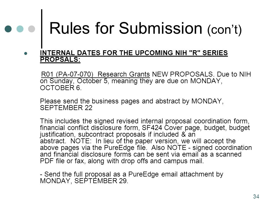 34 Rules for Submission (con't) INTERNAL DATES FOR THE UPCOMING NIH R SERIES PROPSALS: R01 (PA-07-070) Research Grants NEW PROPOSALS.