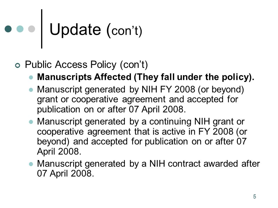 6 Update ( con't) Public Access Policy (con't) Manuscripts Not Affected (Because they don't fall under the policy) Manuscript generated by NIH FY 2008 grant or cooperative agreement and accepted for publication BEFORE 07 April 2008.