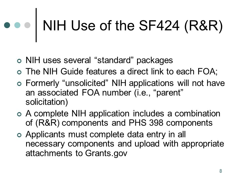 8 NIH Use of the SF424 (R&R) NIH uses several standard packages The NIH Guide features a direct link to each FOA; Formerly unsolicited NIH applications will not have an associated FOA number (i.e., parent solicitation) A complete NIH application includes a combination of (R&R) components and PHS 398 components Applicants must complete data entry in all necessary components and upload with appropriate attachments to Grants.gov