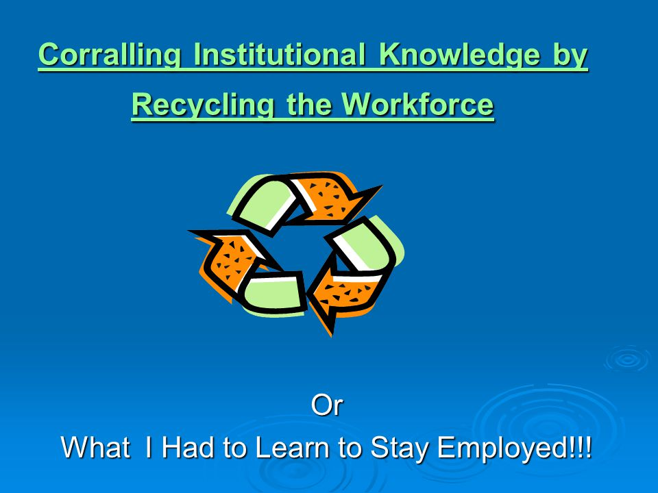 Corralling Institutional Knowledge by Recycling the Workforce Corralling Institutional Knowledge by Recycling the WorkforceOr What I Had to Learn to Stay Employed!!!