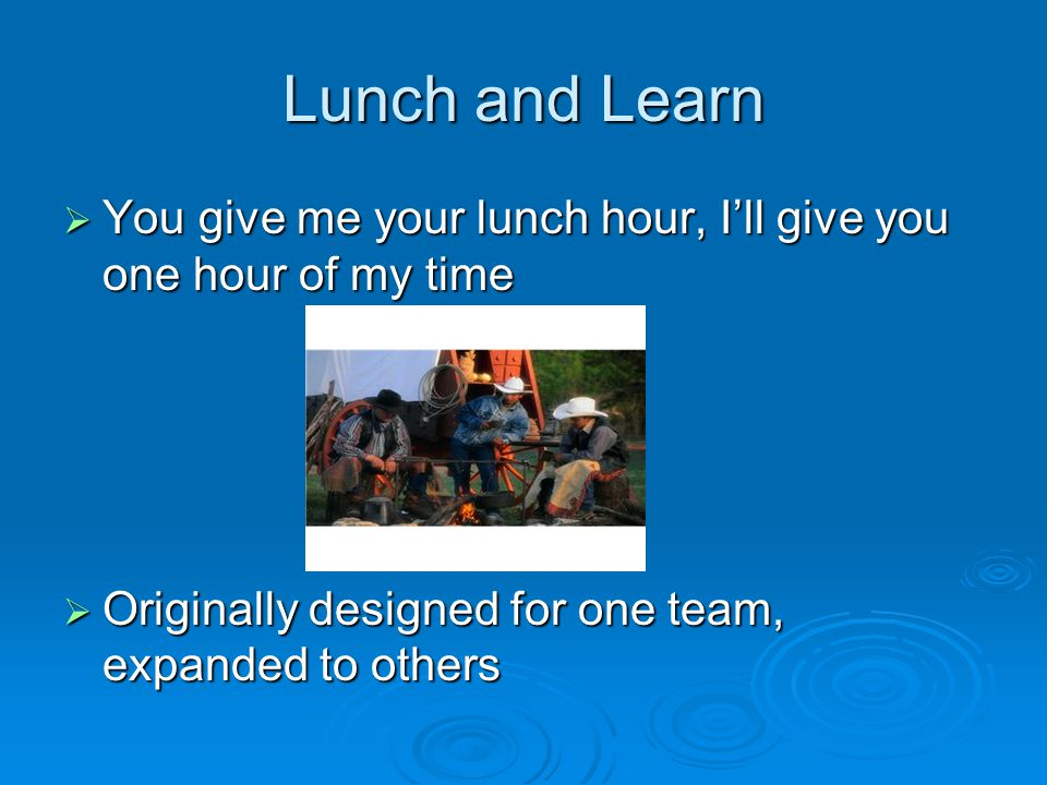  You give me your lunch hour, I'll give you one hour of my time  Originally designed for one team, expanded to others Lunch and Learn