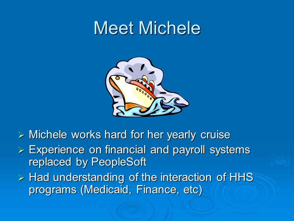 Meet Michele  Michele works hard for her yearly cruise  Experience on financial and payroll systems replaced by PeopleSoft  Had understanding of the interaction of HHS programs (Medicaid, Finance, etc)