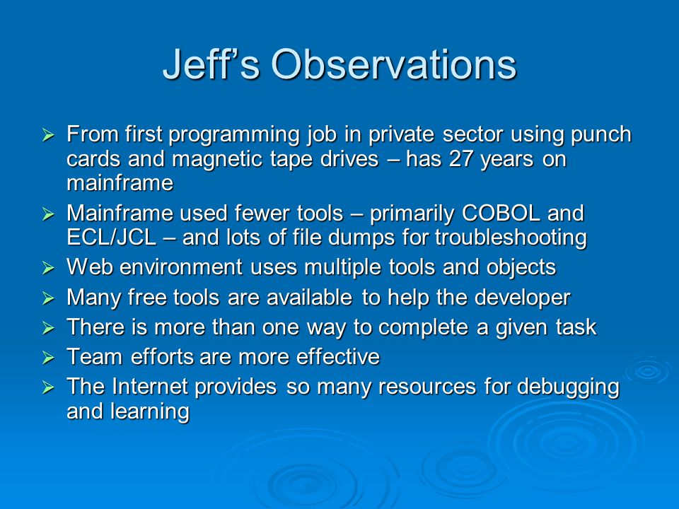 Jeff's Observations  From first programming job in private sector using punch cards and magnetic tape drives – has 27 years on mainframe  Mainframe used fewer tools – primarily COBOL and ECL/JCL – and lots of file dumps for troubleshooting  Web environment uses multiple tools and objects  Many free tools are available to help the developer  There is more than one way to complete a given task  Team efforts are more effective  The Internet provides so many resources for debugging and learning
