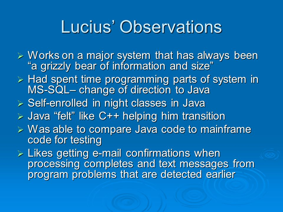 Lucius' Observations  Works on a major system that has always been a grizzly bear of information and size  Had spent time programming parts of system in MS-SQL– change of direction to Java  Self-enrolled in night classes in Java  Java felt like C++ helping him transition  Was able to compare Java code to mainframe code for testing  Likes getting e-mail confirmations when processing completes and text messages from program problems that are detected earlier