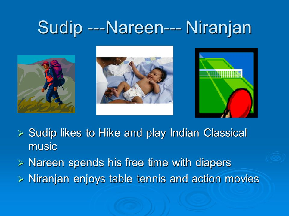 Sudip ---Nareen--- Niranjan  Sudip likes to Hike and play Indian Classical music  Nareen spends his free time with diapers  Niranjan enjoys table tennis and action movies
