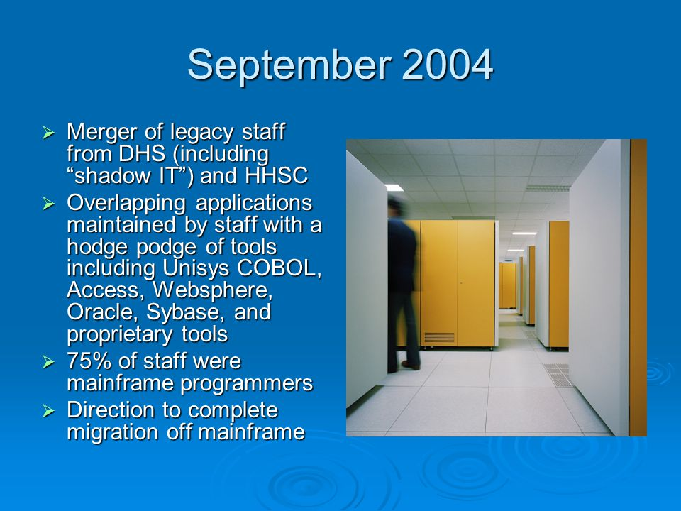September 2004  Merger of legacy staff from DHS (including shadow IT ) and HHSC  Overlapping applications maintained by staff with a hodge podge of tools including Unisys COBOL, Access, Websphere, Oracle, Sybase, and proprietary tools  75% of staff were mainframe programmers  Direction to complete migration off mainframe