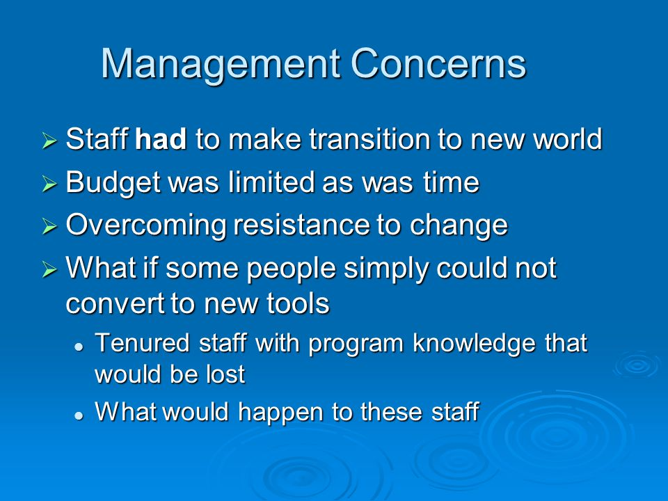 Management Concerns  Staff had to make transition to new world  Budget was limited as was time  Overcoming resistance to change  What if some people simply could not convert to new tools Tenured staff with program knowledge that would be lost Tenured staff with program knowledge that would be lost What would happen to these staff What would happen to these staff