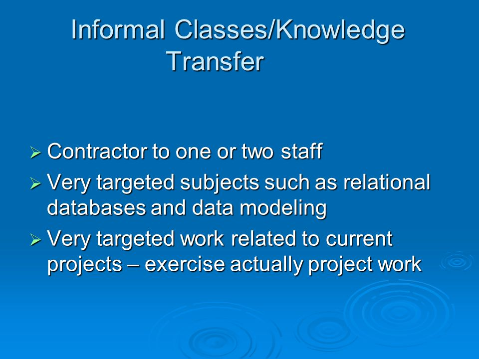 Informal Classes/Knowledge Transfer  Contractor to one or two staff  Very targeted subjects such as relational databases and data modeling  Very targeted work related to current projects – exercise actually project work