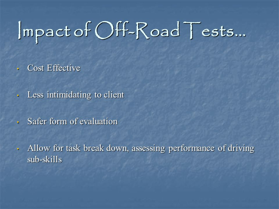 Impact of Off-Road Tests… Cost Effective Cost Effective Less intimidating to client Less intimidating to client Safer form of evaluation Safer form of evaluation Allow for task break down, assessing performance of driving sub-skills Allow for task break down, assessing performance of driving sub-skills