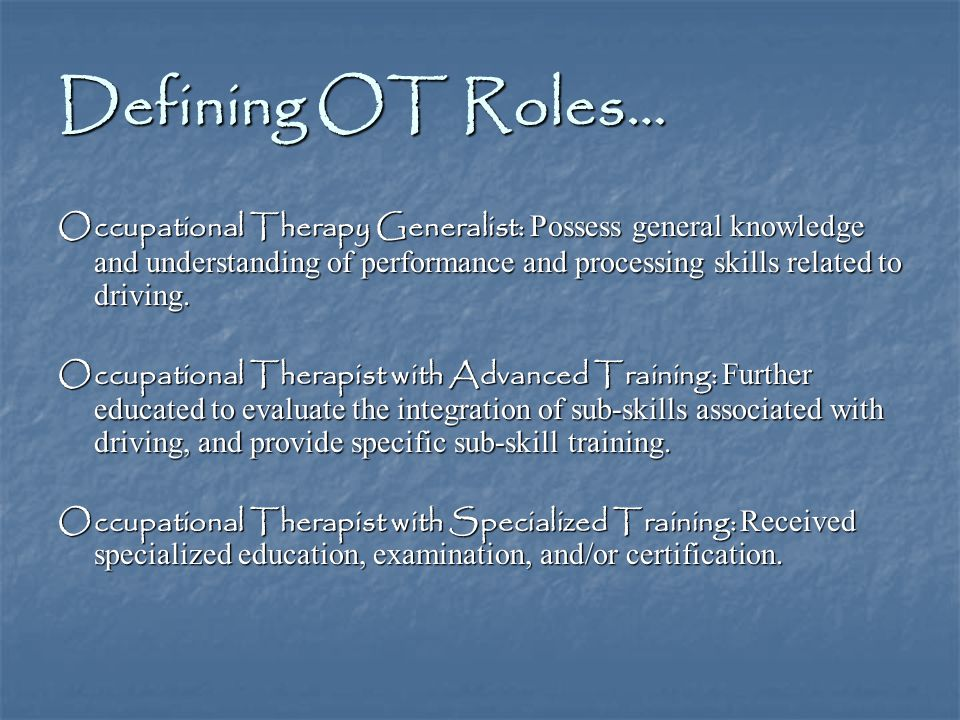 Defining OT Roles… Occupational Therapy Generalist: Possess general knowledge and understanding of performance and processing skills related to driving.