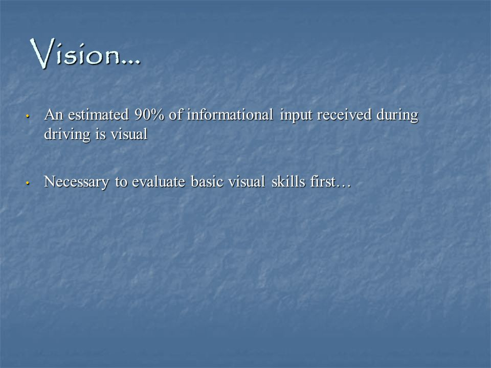 Vision… An estimated 90% of informational input received during driving is visual An estimated 90% of informational input received during driving is visual Necessary to evaluate basic visual skills first… Necessary to evaluate basic visual skills first…
