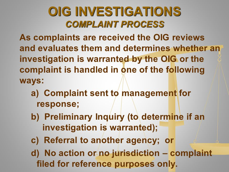 As complaints are received the OIG reviews and evaluates them and determines whether an investigation is warranted by the OIG or the complaint is hand